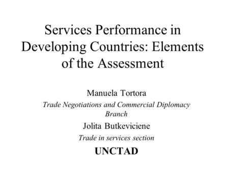 Services Performance in Developing Countries: Elements of the Assessment Manuela Tortora Trade Negotiations and Commercial Diplomacy Branch Jolita Butkeviciene.