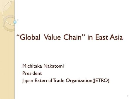 Global Value Chain in East Asia Michitaka Nakatomi President Japan External Trade Organization(JETRO) 1.