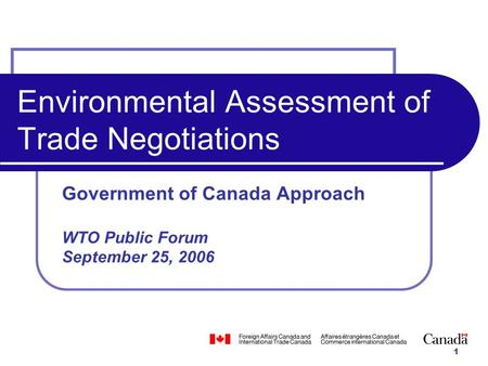 1 Environmental Assessment of Trade Negotiations Government of Canada Approach WTO Public Forum September 25, 2006.