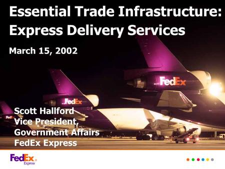Essential Trade Infrastructure: Express Delivery Services March 15, 2002 Scott Hallford Vice President, Government Affairs FedEx Express.