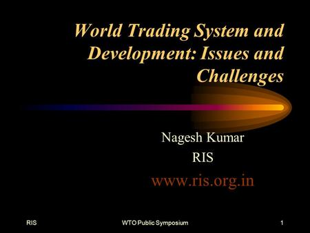 RISWTO Public Symposium1 World Trading System and Development: Issues and Challenges Nagesh Kumar RIS www.ris.org.in.