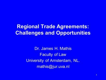 1 Regional Trade Agreements: Challenges and Opportunities Dr. James H. Mathis Faculty of Law University of Amsterdam, NL.
