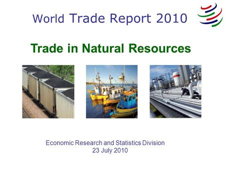 Trade in Natural Resources Economic Research and Statistics Division 23 July 2010 World Trade Report 2010.