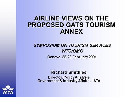 AIRLINE VIEWS ON THE PROPOSED GATS TOURISM ANNEX Richard Smithies Director, Policy Analysis Government & Industry Affairs - IATA SYMPOSIUM ON TOURISM SERVICES.