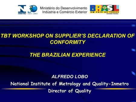 ALFREDO LOBO National Institute of Metrology and Quality-Inmetro Director of Quality TBT WORKSHOP ON SUPPLIERS DECLARATION OF CONFORMITY THE BRAZILIAN.