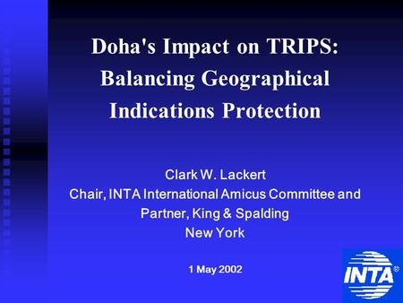 Doha's Impact on TRIPS: Balancing Geographical Indications Protection Clark W. Lackert Chair, INTA International Amicus Committee and Partner, King & Spalding.