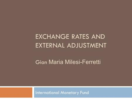 EXCHANGE RATES AND EXTERNAL ADJUSTMENT Gian Maria Milesi-Ferretti International Monetary Fund.