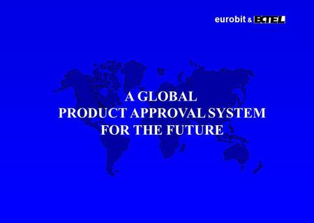 Eurobit & A GLOBAL PRODUCT APPROVAL SYSTEM FOR THE FUTURE.