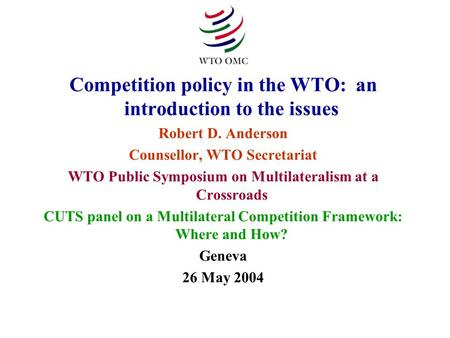 Competition policy in the WTO: an introduction to the issues Robert D. Anderson Counsellor, WTO Secretariat WTO Public Symposium on Multilateralism at.