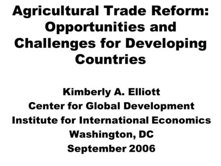 Agricultural Trade Reform: Opportunities and Challenges for Developing Countries Kimberly A. Elliott Center for Global Development Institute for International.