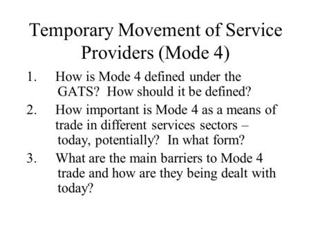 Temporary Movement of Service Providers (Mode 4) 1.How is Mode 4 defined under the GATS? How should it be defined? 2.How important is Mode 4 as a means.