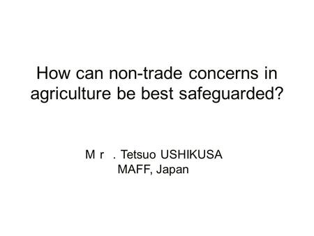 How can non-trade concerns in agriculture be best safeguarded? Tetsuo USHIKUSA MAFF, Japan.