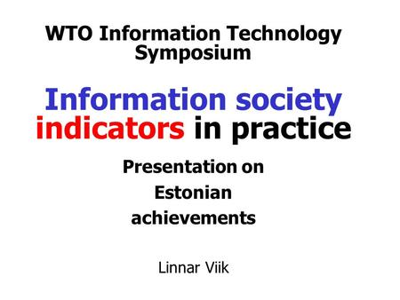 WTO Information Technology Symposium Information society indicators in practice Presentation on Estonian achievements Linnar Viik.