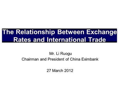 Mr. Li Ruogu Chairman and President of China Eximbank 27 March 2012 The Relationship Between Exchange Rates and International Trade.