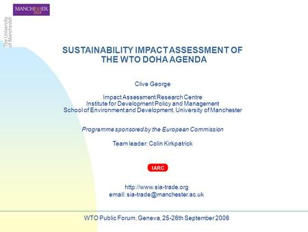 SUSTAINABILITY IMPACT ASSESSMENT OF THE WTO DOHA AGENDA Clive George Impact Assessment Research Centre Institute for Development Policy and Management.