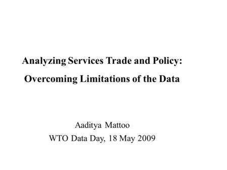 Analyzing Services Trade and Policy: Overcoming Limitations of the Data Aaditya Mattoo WTO Data Day, 18 May 2009.
