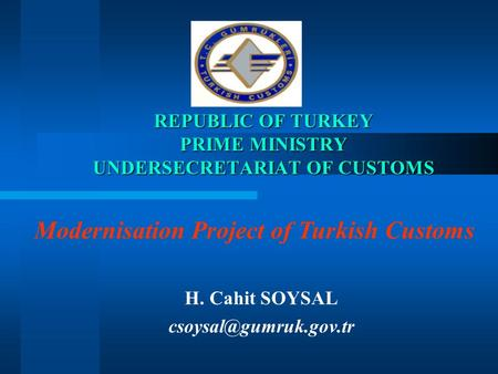 REPUBLIC OF TURKEY PRIME MINISTRY UNDERSECRETARIAT OF CUSTOMS H. Cahit SOYSAL Modernisation Project of Turkish Customs.