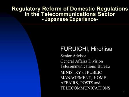 1 Regulatory Reform of Domestic Regulations in the Telecommunications Sector - Japanese Experience- FURUICHI, Hirohisa Senior Advisor General Affairs Division.