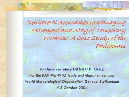 UnilateralUnilateral Approaches to Managing Movement and Stay of Temporary Workers: A Case Study of the Philippines By Undersecretary DANILO P. CRUZ For.