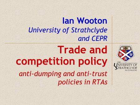 Ian Wooton University of Strathclyde and CEPR Trade and competition policy anti-dumping and anti-trust policies in RTAs.