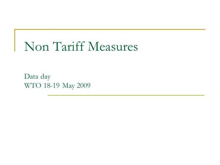 Non Tariff Measures Data day WTO 18-19 May 2009. Definition of NTM-NTB NTM = policy measures, other than ordinary customs tariffs, that can potentially.