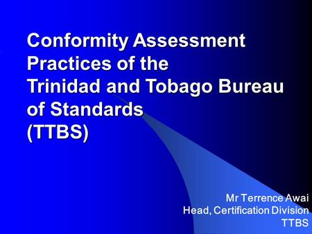 Conformity Assessment Practices of the Trinidad and Tobago Bureau of Standards (TTBS) Mr Terrence Awai Head, Certification Division TTBS.