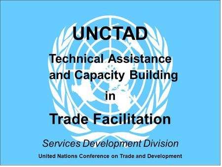 United Nations Conference on Trade and Development UNCTAD Technical Assistance and Capacity Building in Trade Facilitation Services Development Division.