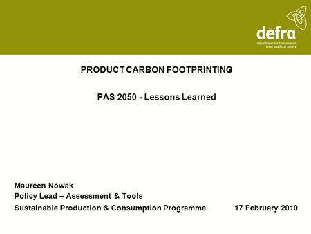 PRODUCT CARBON FOOTPRINTING PAS 2050 - Lessons Learned Maureen Nowak Policy Lead – Assessment & Tools Sustainable Production & Consumption Programme 17.