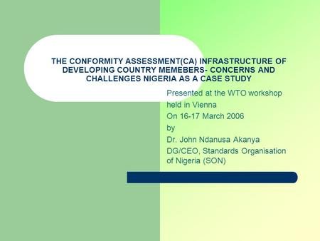 THE CONFORMITY ASSESSMENT(CA) INFRASTRUCTURE OF DEVELOPING COUNTRY MEMEBERS- CONCERNS AND CHALLENGES NIGERIA AS A CASE STUDY Presented at the WTO workshop.