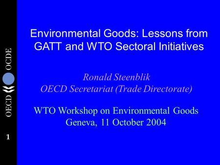 1 Environmental Goods: Lessons from GATT and WTO Sectoral Initiatives Ronald Steenblik OECD Secretariat (Trade Directorate) WTO Workshop on Environmental.