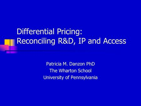 Differential Pricing: Reconciling R&D, IP and Access Patricia M. Danzon PhD The Wharton School University of Pennsylvania.
