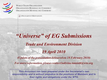 Universe of EG Submissions Trade and Environment Division 19 April 2010 (Update of the presentation delivered on 18 February 2010) For more information,