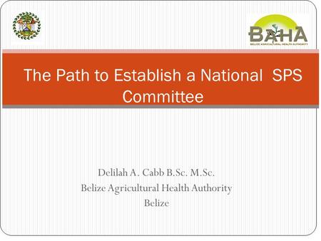 Delilah A. Cabb B.Sc. M.Sc. Belize Agricultural Health Authority Belize The Path to Establish a National SPS Committee.