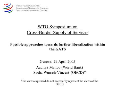 WTO Symposium on Cross-Border Supply of Services Possible approaches towards further liberalization within the GATS Geneva: 29 April 2005 Aaditya Mattoo.