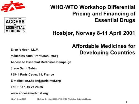 Ellen t Hoen, MSF Høsbjør, 8-11April 2001, WHO-WTO Workshop Differential Pricing 1 WHO-WTO Workshop Differential Pricing and Financing of Essential Drugs.