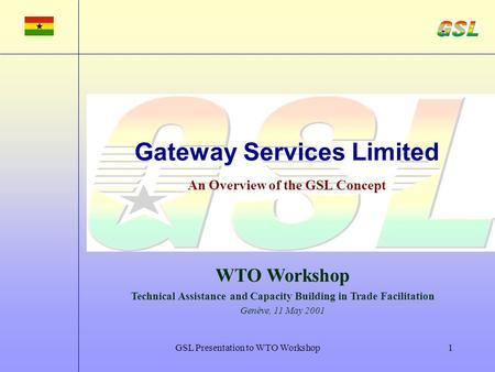 GSL Presentation to WTO Workshop1 Gateway Services Limited An Overview of the GSL Concept WTO Workshop Technical Assistance and Capacity Building in Trade.