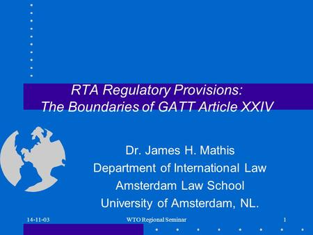 14-11-03WTO Regional Seminar1 RTA Regulatory Provisions: The Boundaries of GATT Article XXIV Dr. James H. Mathis Department of International Law Amsterdam.