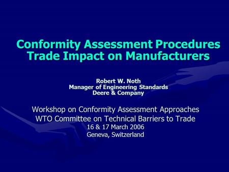 Conformity Assessment Procedures Trade Impact on Manufacturers Robert W. Noth Manager of Engineering Standards Deere & Company Conformity Assessment Procedures.