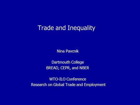 Trade and Inequality Nina Pavcnik Dartmouth College BREAD, CEPR, and NBER WTO-ILO Conference Research on Global Trade and Employment.