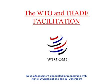 The WTO and TRADE FACILITATION Needs Assessment Conducted In Cooperation with Annex D Organizations and WTO Members.