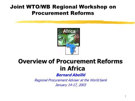 1 Joint WTO/WB Regional Workshop on Procurement Reforms Overview of Procurement Reforms in Africa Bernard Abeillé Regional Procurement Adviser at the.