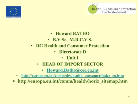 1 Howard BATHO B.V.Sc. M.R.C.V.S. DG Health and Consumer Protection Directorate D Unit 1 HEAD OF IMPORT SECTOR