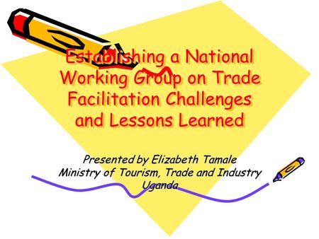 Establishing a National Working Group on Trade Facilitation Challenges and Lessons Learned Presented by Elizabeth Tamale Ministry of Tourism, Trade and.