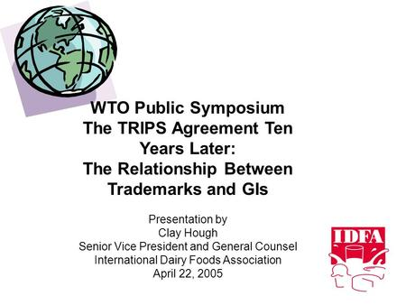 WTO Public Symposium The TRIPS Agreement Ten Years Later: The Relationship Between Trademarks and GIs Presentation by Clay Hough Senior Vice President.