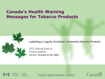 Canadas Health Warning Messages for Tobacco Products Labelling a Legally Available, Inherently Harmful Product WTO Learning Event on Product Labelling.