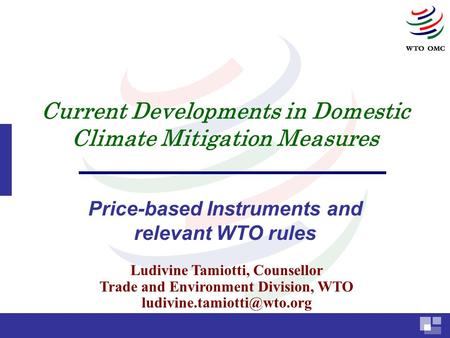 Current Developments in Domestic Climate Mitigation Measures Price-based Instruments and relevant WTO rules Ludivine Tamiotti, Counsellor Trade and Environment.