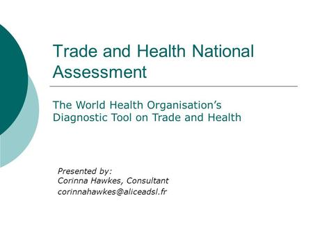 Trade and Health National Assessment The World Health Organisations Diagnostic Tool on Trade and Health Presented by: Corinna Hawkes, Consultant