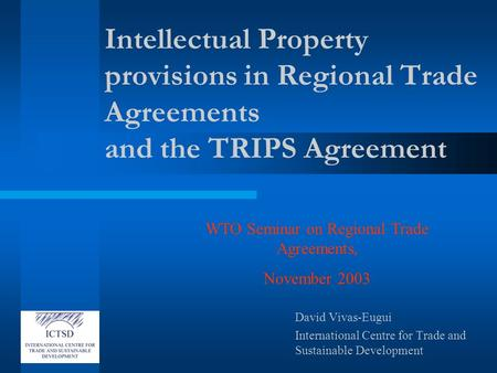 Intellectual Property provisions in Regional Trade Agreements and the TRIPS Agreement David Vivas-Eugui International Centre for Trade and Sustainable.