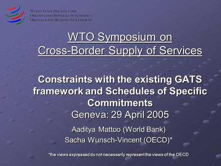 WTO Symposium on Cross-Border Supply of Services Constraints with the existing GATS framework and Schedules of Specific Commitments Geneva: 29 April 2005.