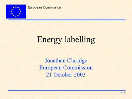 European Commission n° 1 Energy labelling Jonathan Claridge European Commission 21 October 2003.
